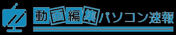 動画編集パソコン速報